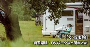 【車でキャンプ】がいま熱い!キャンプベースに便利な「埼玉県版:RVパーク4ヶ所まとめ」【くるま旅】がいま熱い!「埼玉県版:RVパーク4ヶ所まとめ」
