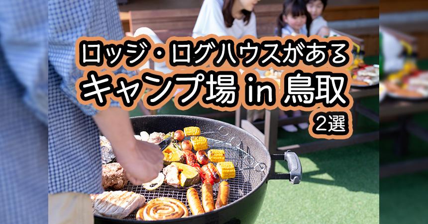【鳥取:ロッジ・ログハウス・コテージでキャンプ・BBQ】鳥取のロッジ・ログハウス・コテージがあるキャンプ場・BBQ場2選