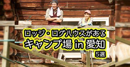 【愛知:ロッジ・ログハウス・コテージでキャンプ・BBQ】愛知のロッジ・ログハウス・コテージがあるキャンプ場・BBQ場5選
