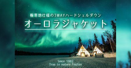 【冬キャンプ ハードシェルダウン】冬キャンプに着ていくなら!極北の地でオーロラ鑑賞に耐えるオーロラジャケット「フォックスファイヤー」