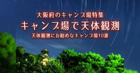 【大阪:天体観測にお勧めなキャンプ場・BBQ場】大阪で星空が綺麗なキャンプ場・BBQ場10選