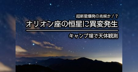 【キャンプで天体観測特集】冬の大三角形の1角・オリオン座のベテルギウスに超新星爆発の兆候!?