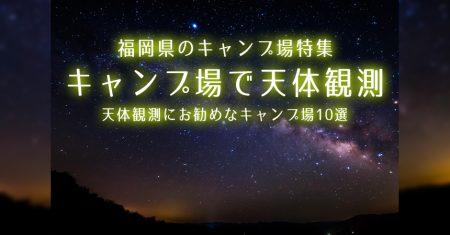 【福岡:天体観測にお勧めなキャンプ場・BBQ場】福岡で星空が綺麗なキャンプ場・BBQ場10選