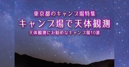 【東京:天体観測にお勧めなキャンプ場・BBQ場】東京で星空が綺麗なキャンプ場・BBQ場10選